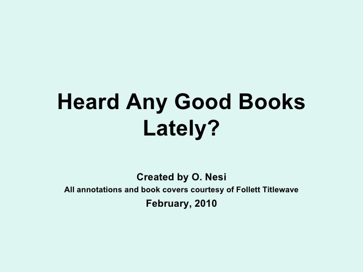 Heard Any Good Books Lately? Created by O. Nesi All annotations and book covers courtesy of Follett Titlewave February, 2010
