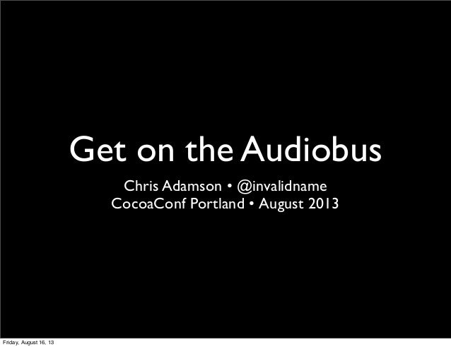 Get on the Audiobus Chris Adamson • @invalidname CocoaConf Portland • August 2013 Friday, August 16, 13