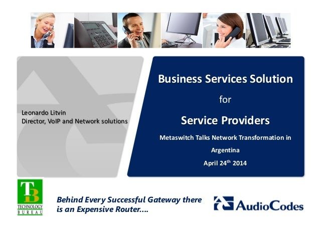 Business Services Solution for Service Providers Metaswitch Talks Network Transformation in Argentina April 24th 2014 Behi...