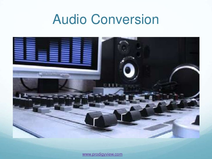 Audio Conversion    www.prodigyview.com