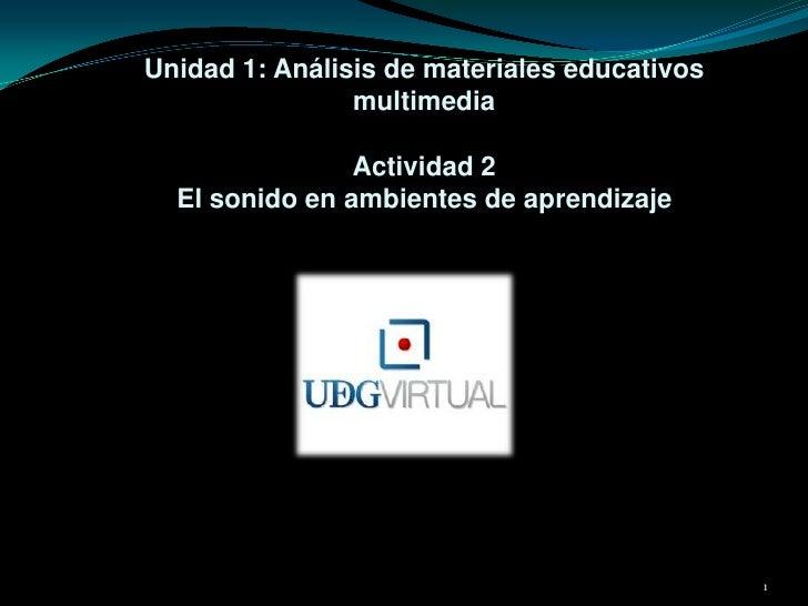 Unidad 1: Análisis de materiales educativos multimediaActividad 2 El sonido en ambientes de aprendizaje<br />1<br />