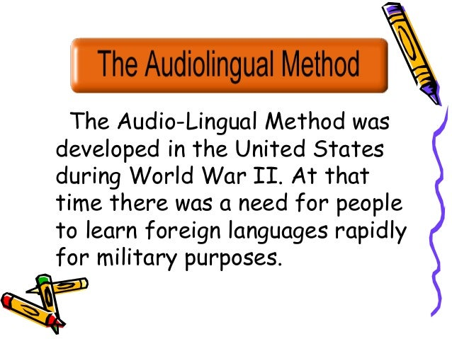 The Audio-Lingual Method was developed in the United States during World War II. At that time there was a need for people ...