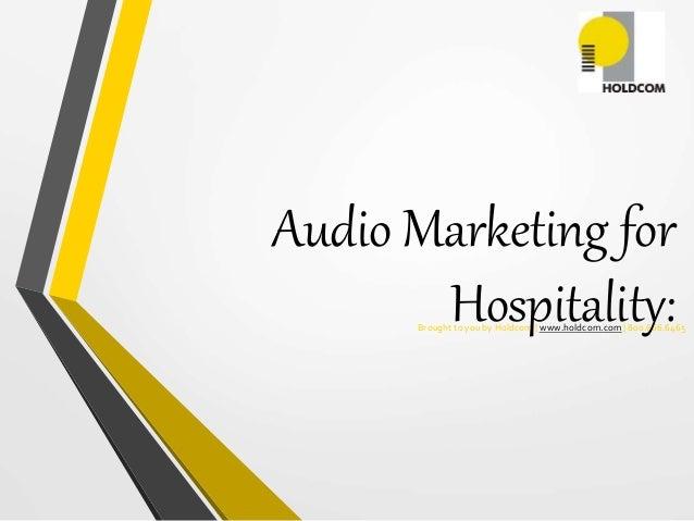 Brought to you by Holdcom | www.holdcom.com | 800.666.6465 Audio Marketing for Hospitality: