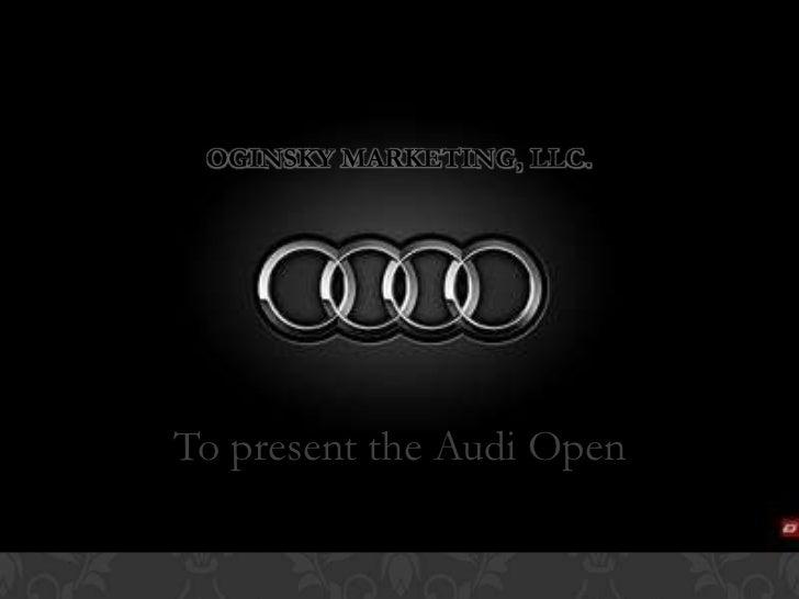 Oginsky Marketing, LLC.<br />To present the Audi Open<br />