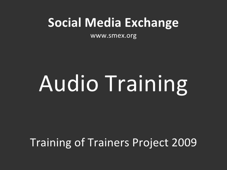 Social Media Exchange www.smex.org Audio Training Training of Trainers Project 2009