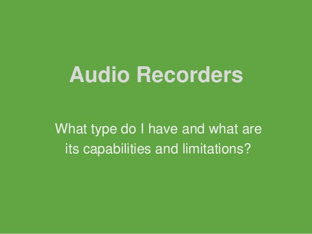Audio RecordersWhat type do I have and what are its capabilities and limitations?