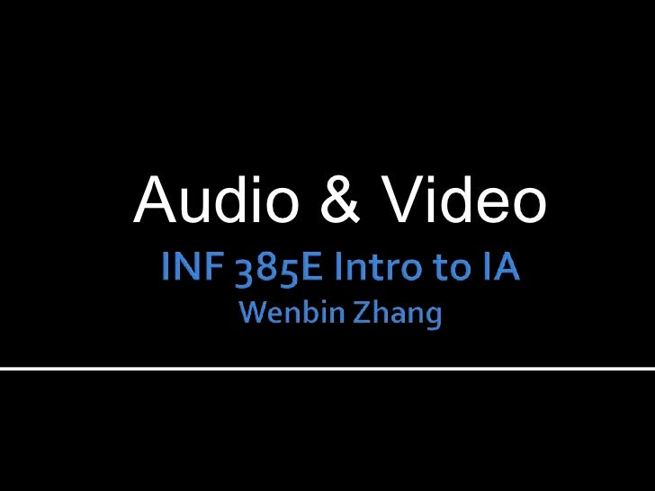 INF 385E Intro to IAWenbin Zhang<br />Audio & Video<br />