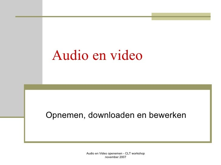 Audio en video Opnemen, downloaden en bewerken Audio en Video openemen - CLT workshop  november 2007