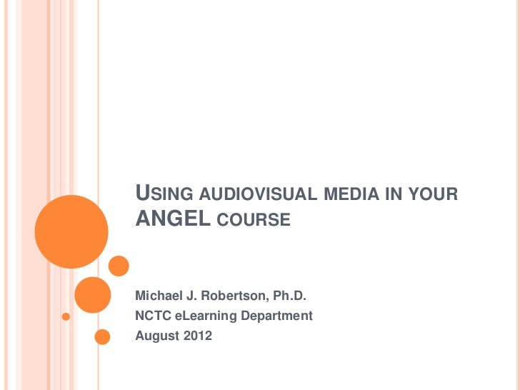 USING AUDIOVISUAL MEDIA IN YOURANGEL COURSEMichael J. Robertson, Ph.D.NCTC eLearning DepartmentAugust 2012