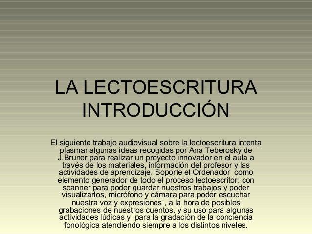LA LECTOESCRITURA INTRODUCCIÓN El siguiente trabajo audiovisual sobre la lectoescritura intenta plasmar algunas ideas reco...
