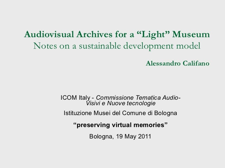 "Audiovisual Archives for a ""Light"" Museum Notes on a sustainable development model   Alessandro Califano ICOM Italy -  Com..."