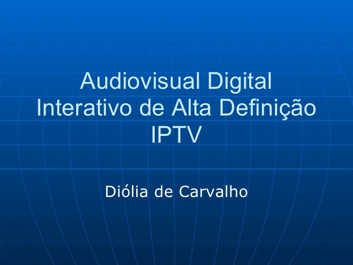 Audiovisual Digital Interativo de Alta Definição             IPTV        Diólia de Carvalho