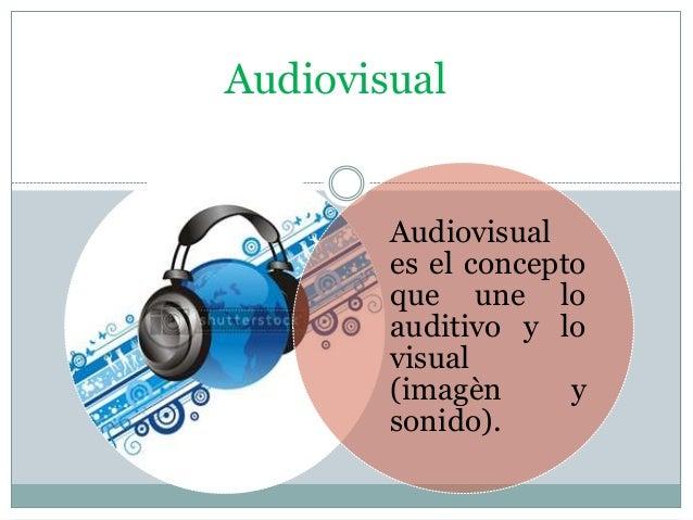 Audiovisual Audiovisual es el concepto que une lo auditivo y lo visual (imagèn y sonido).