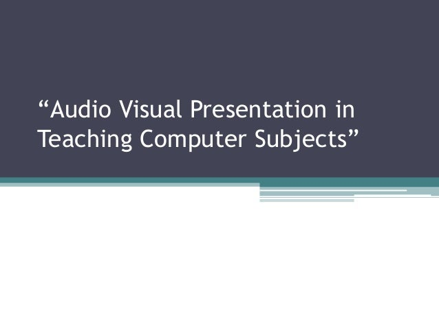"""""""Audio Visual Presentation in Teaching Computer Subjects"""""""