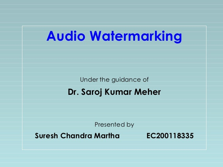 Audio Watermarking Under the guidance of Dr. Saroj Kumar Meher Presented by Suresh Chandra Martha EC200118335