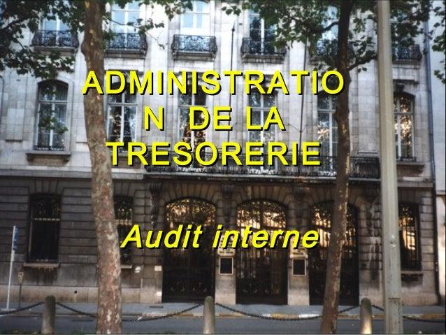 ADMINISTRATIO              N DE LA            TRESORERIE               Audit interneFévrier 2010                   1