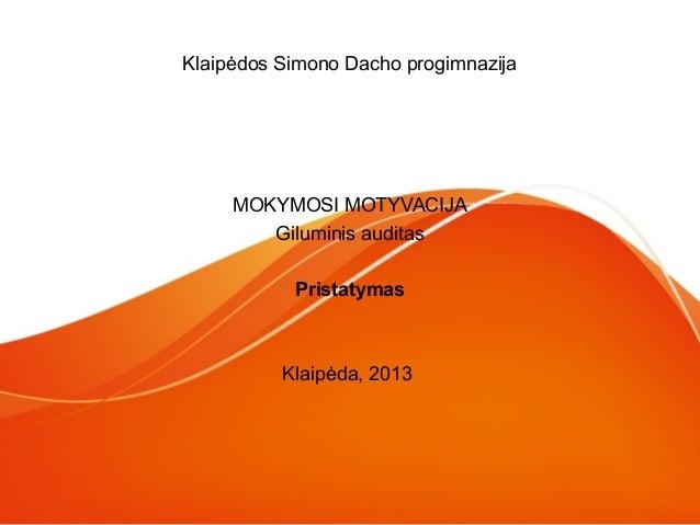 Klaipėdos Simono Dacho progimnazija  MOKYMOSI MOTYVACIJA Giluminis auditas Pristatymas  Klaipėda, 2013