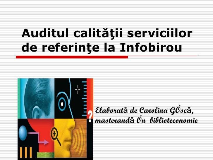 Auditul calităţii serviciilorde referinţe la Infobirou            Elaborată de Carolina Gîscă,            masterandă în bi...