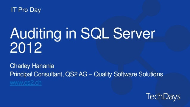 IT Pro DayAuditing in SQL Server2012Charley HananiaPrincipal Consultant, QS2 AG – Quality Software Solutionswww.qs2.ch