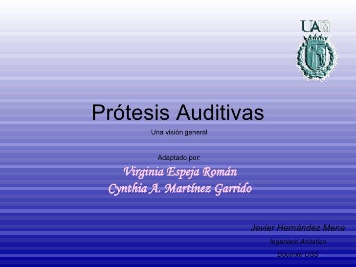 Prótesis Auditivas Una visión general Adaptado por: Virginia Espeja Román Cynthia A. Martínez Garrido Javier Hernández Men...