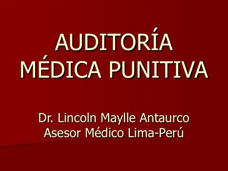 AUDITORÍA MÉDICA PUNITIVA Dr. Lincoln Maylle Antaurco Asesor Médico Lima-Perú