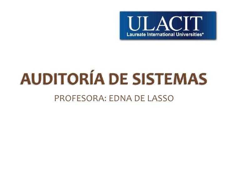AUDITORÍA DE SISTEMAS<br />PROFESORA: EDNA DE LASSO<br />