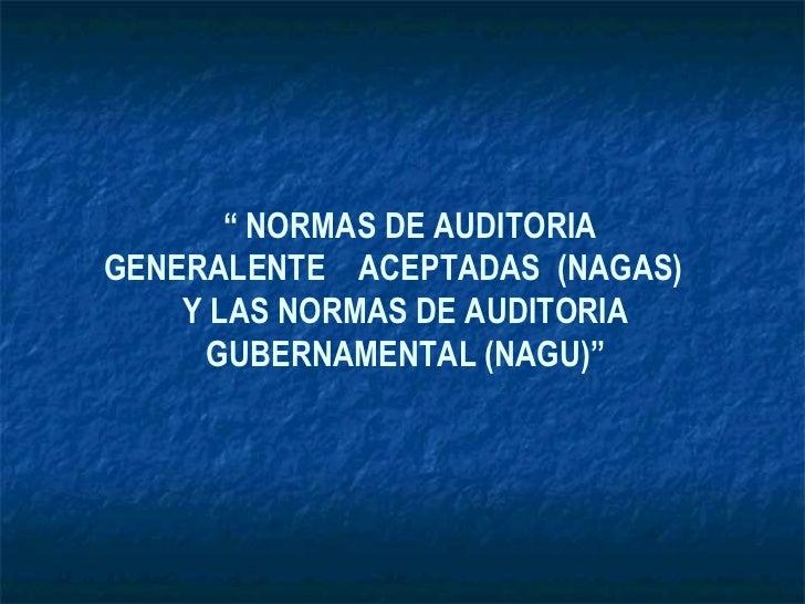 """"""" NORMAS DE AUDITORIAGENERALENTE ACEPTADAS (NAGAS)    Y LAS NORMAS DE AUDITORIA     GUBERNAMENTAL (NAGU)"""""""