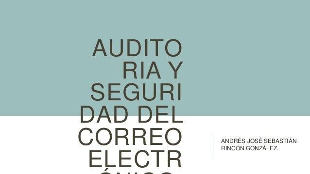 AUDITO   RIA Y SEGURIDAD DELCORREO     ANDRÉS JOSÉ SEBASTIÁN           RINCÓN GONZÁLEZ. ELECTR