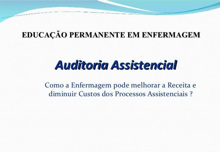 Auditoria Assistencial <ul><li>Como a Enfermagem pode melhorar a Receita e diminuir Custos dos Processos Assistenciais ? <...