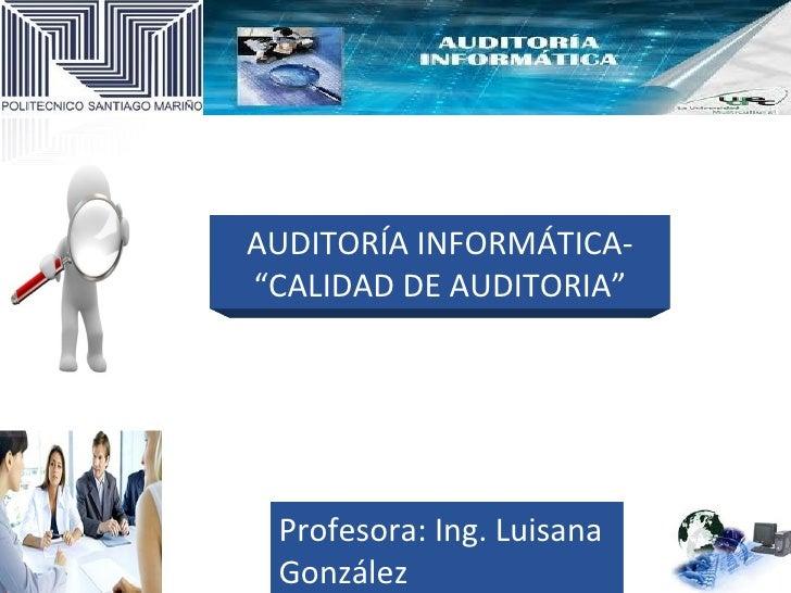 """AUDITORÍA INFORMÁTICA-""""CALIDAD DE AUDITORIA"""" Profesora: Ing. Luisana González"""