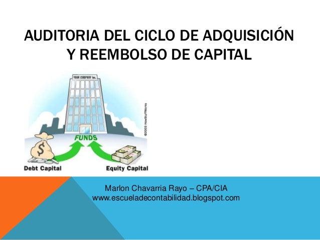AUDITORIA DEL CICLO DE ADQUISICIÓNY REEMBOLSO DE CAPITALMarlon Chavarria Rayo – CPA/CIAwww.escueladecontabilidad.blogspot....
