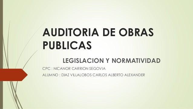 AUDITORIA DE OBRAS PUBLICAS LEGISLACION Y NORMATIVIDAD CPC : NICANOR CARRION SEGOVIA ALUMNO : DIAZ VILLALOBOS CARLOS ALBER...