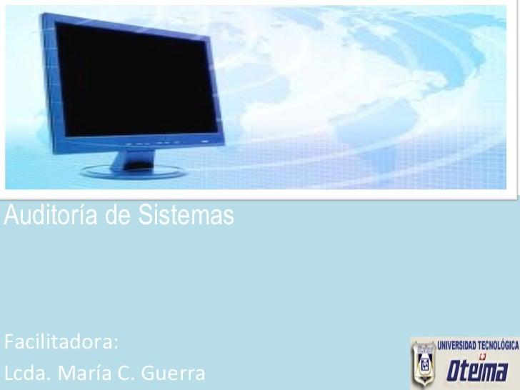 <ul><li>Auditoría de Sistemas </li></ul><ul><li>Facilitadora:  </li></ul><ul><li>Lcda. María C. Guerra </li></ul>