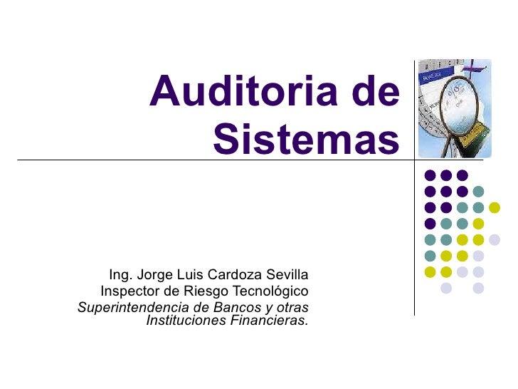 Auditoria de Sistemas Ing. Jorge Luis Cardoza Sevilla Inspector de Riesgo Tecnológico Superintendencia de Bancos y otras I...