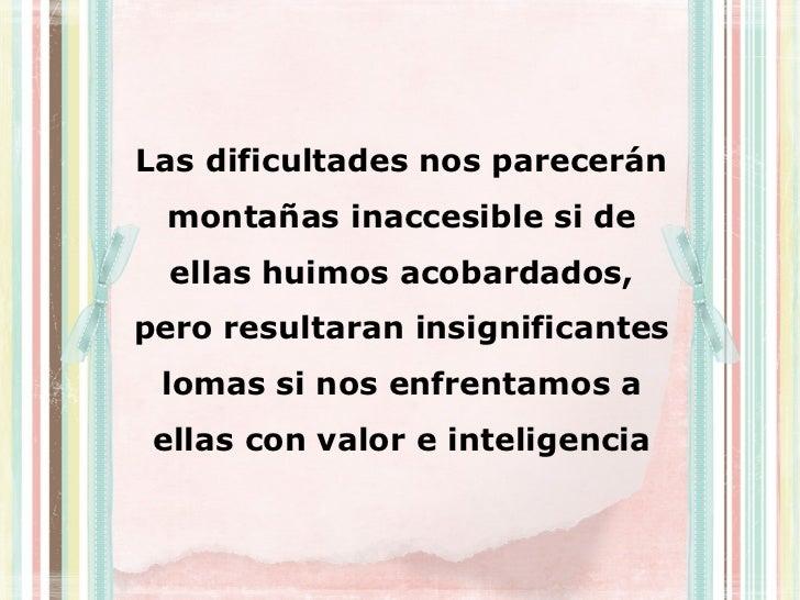 Las dificultades nos parecerán montañas inaccesible si de  ellas huimos acobardados,pero resultaran insignificantes lomas ...
