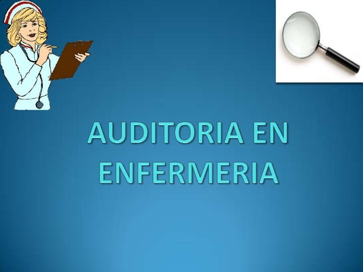 Auditoria en EnfermeriaJustificación Tiene la mayor parte del personal Absorbe un alto presupuesto Servicio 24 horas, 3...