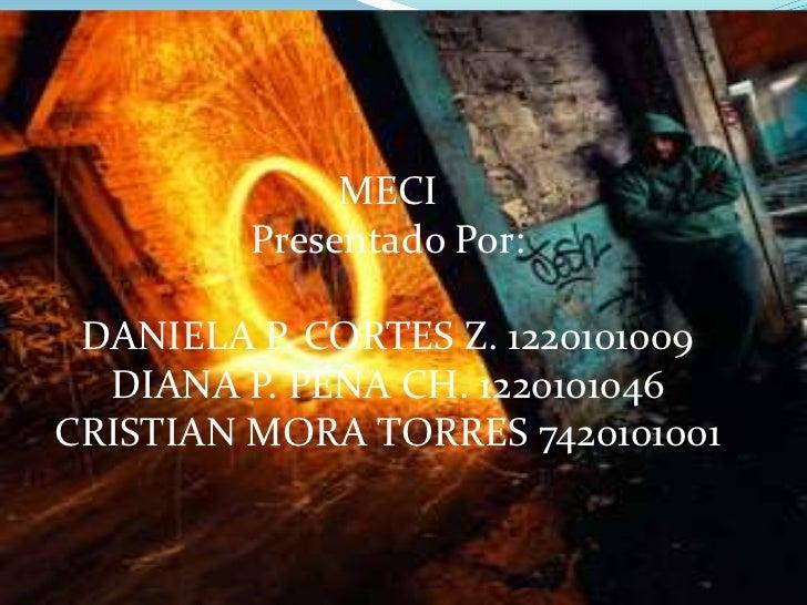 MECI         Presentado Por: DANIELA P. CORTES Z. 1220101009  DIANA P. PEÑA CH. 1220101046CRISTIAN MORA TORRES 7420101001