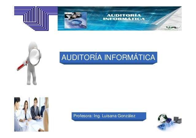AUDITORÍA INFORMÁTICA  Profesora: Ing. Luisana González