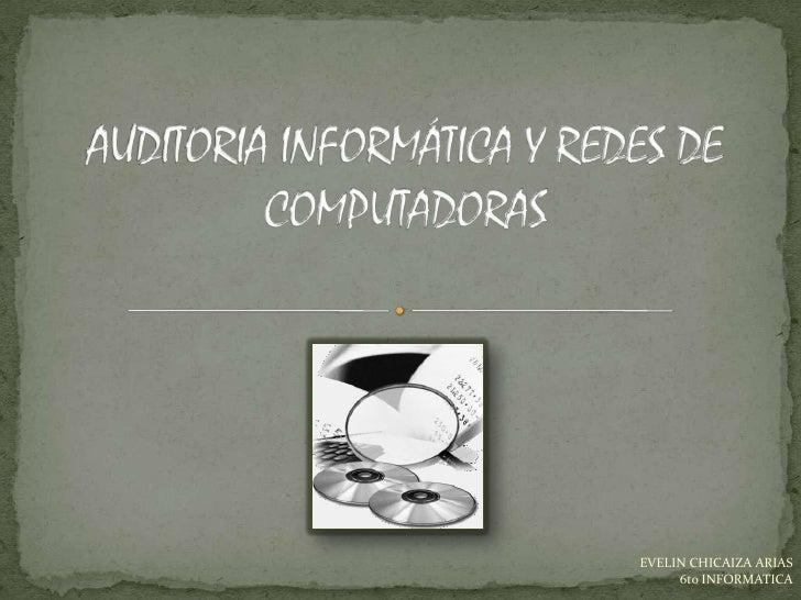 AUDITORIA INFORMÁTICA Y REDES DE COMPUTADORAS <br />EVELIN CHICAIZA ARIAS <br />6to INFORMATICA<br />