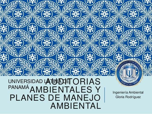 AUDITORIAS AMBIENTALES Y PLANES DE MANEJO AMBIENTAL Ingeniería Ambiental Gloria Rodríguez UNIVERSIDAD LATINA DE PANAMÁ
