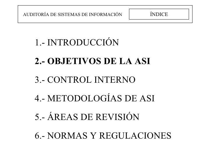 ÍNDICE AUDITORÍA DE SISTEMAS DE INFORMACIÓN 1.- INTRODUCCIÓN 2.- OBJETIVOS DE LA ASI 3.- CONTROL INTERNO 4.- METODOLOGÍAS ...