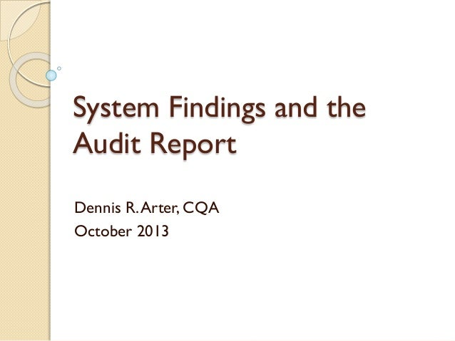 System Findings and the Audit Report Dennis R. Arter, CQA October 2013