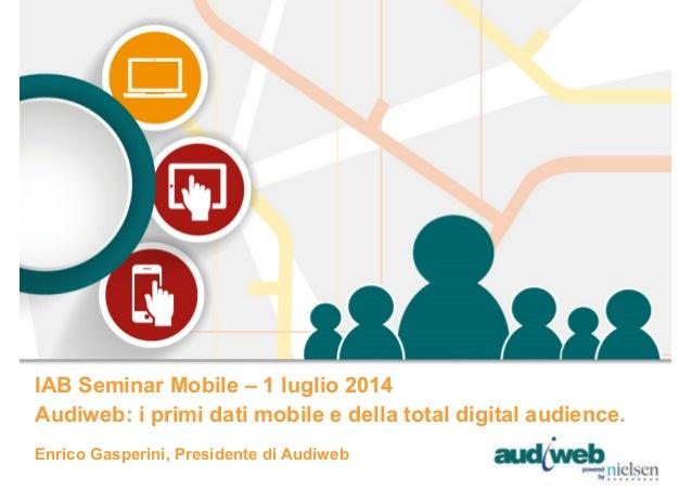 Enrico Gasperini, Presidente di Audiweb IAB Seminar Mobile – 1 luglio 2014 Audiweb: i primi dati mobile e della total digi...