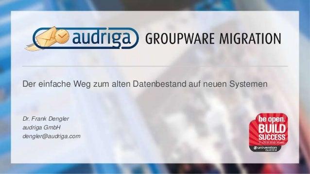 Der einfache Weg zum alten Datenbestand auf neuen Systemen Dr. Frank Dengler audriga GmbH dengler@audriga.com