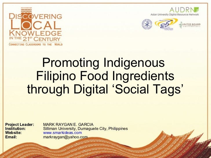 Promoting Indigenous  Filipino Food Ingredients through Digital 'Social Tags' Project Leader: MARK RAYGAN E. GARCIA  Inst...