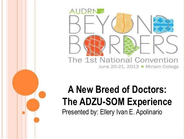 A New Breed of Doctors: The ADZU-SOM Experience Presented by: Ellery Ivan E. Apolinario