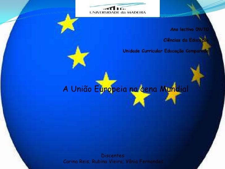 Ano lectivo 09/10Ciências da EducaçãoUnidade Curricular Educação Comparada<br />A União Europeia na cena Mundial<br />Disc...