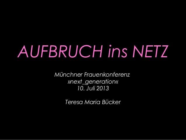 AUFBRUCH ins NETZ Münchner Frauenkonferenz »next_generation« 10. Juli 2013 Teresa Maria Bücker