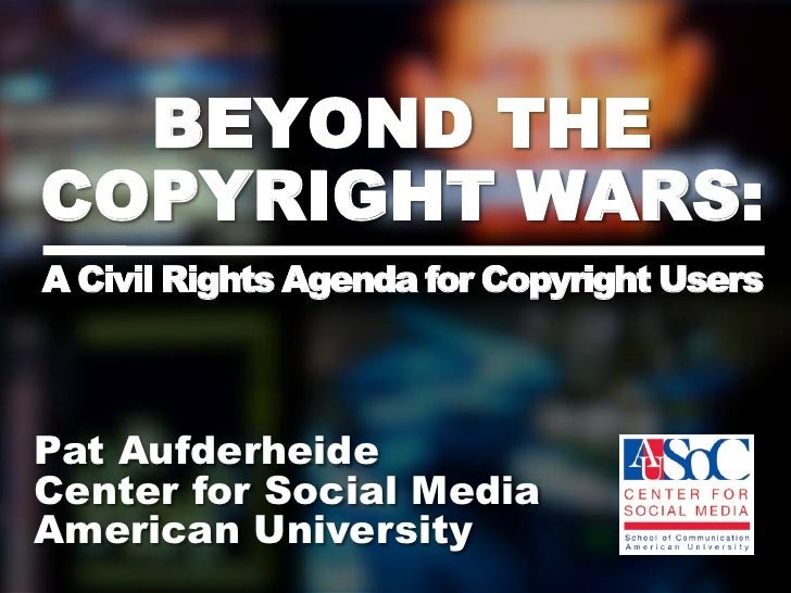 BEYOND THE COPYRIGHT WARS:A Civil Rights Agenda for Copyright Users<br />Pat Aufderheide <br />Center for Social Media <br...