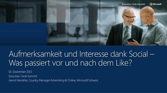 Aufmerksamkeit und Interesse dank Social – Was passiert vor und nach dem Like? 03. Dezember 2013 Executive Circle Summit A...